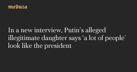 In a new interview, Putin's alleged illegitimate daughter says 'a lot of people' look like the president