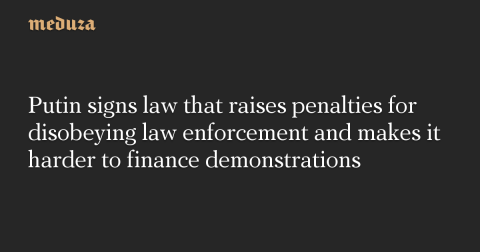 Putin signs law that raises penalties for disobeying law enforcement and makes it harder to finance demonstrations