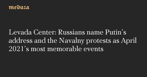 Levada Center: Russians name Putin's address and the Navalny protests as April 2021's most memorable events