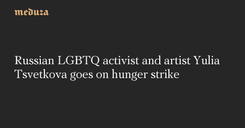 Russian LGBTQ activist and artist Yulia Tsvetkova goes on hunger strike